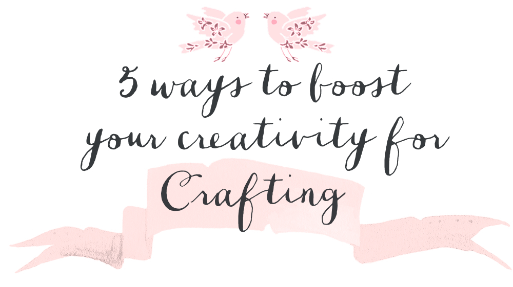 5 ways to boost your creativity for crafting