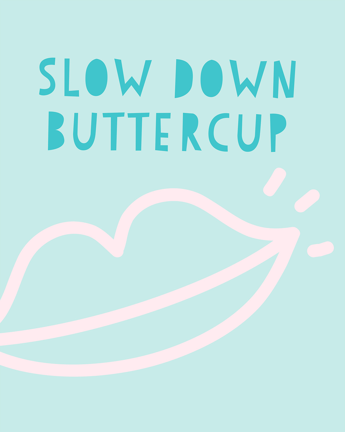 Slow down buttercup print design by kraft&mint